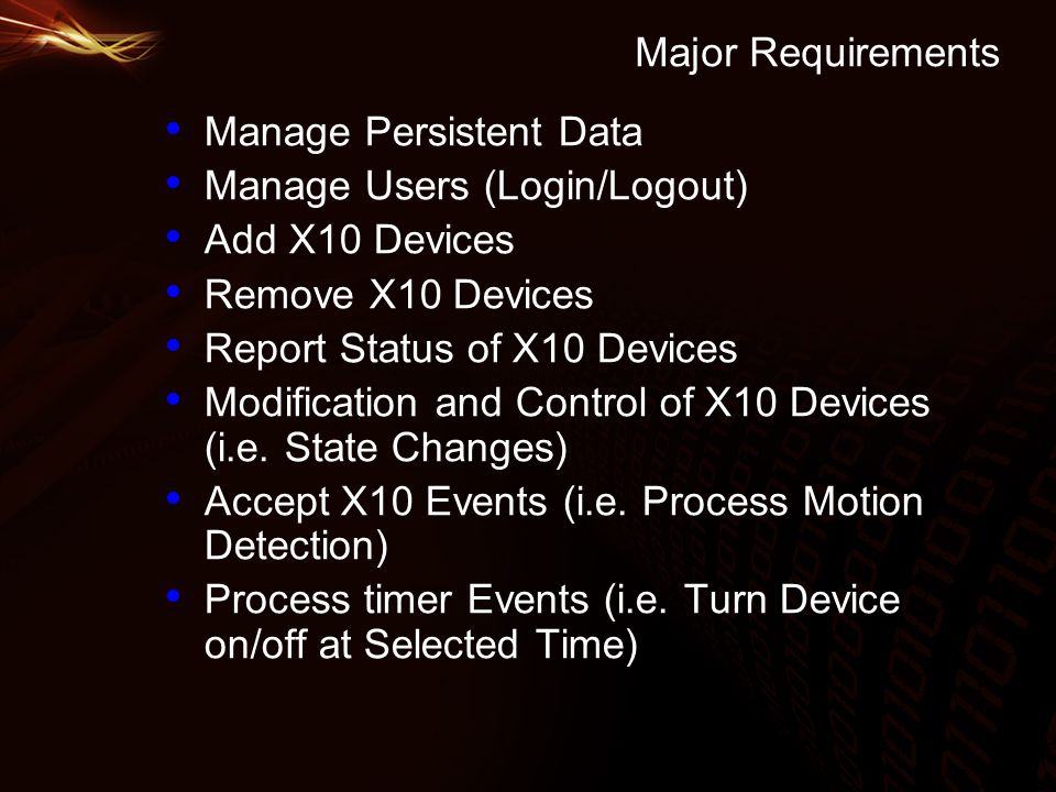 Major Requirements Manage Persistent Data Manage Users (Login/Logout) Add X10 Devices Remove X10 Devices Report Status of X10 Devices Modification and Control of X10 Devices (i.e.