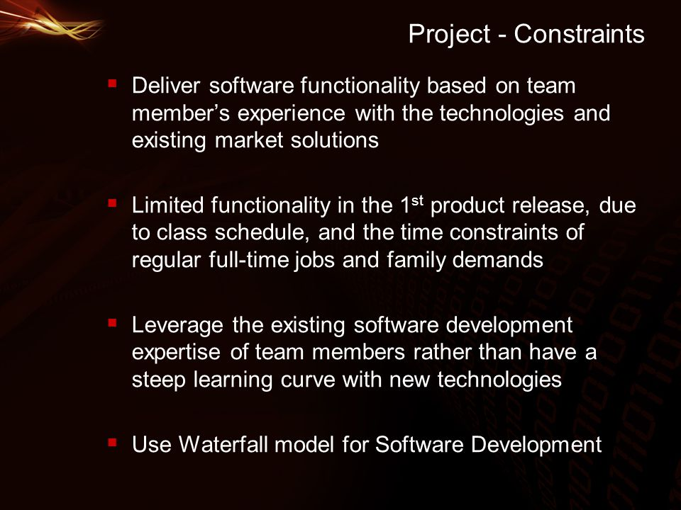 Project - Constraints  Deliver software functionality based on team member's experience with the technologies and existing market solutions  Limited functionality in the 1 st product release, due to class schedule, and the time constraints of regular full-time jobs and family demands  Leverage the existing software development expertise of team members rather than have a steep learning curve with new technologies  Use Waterfall model for Software Development