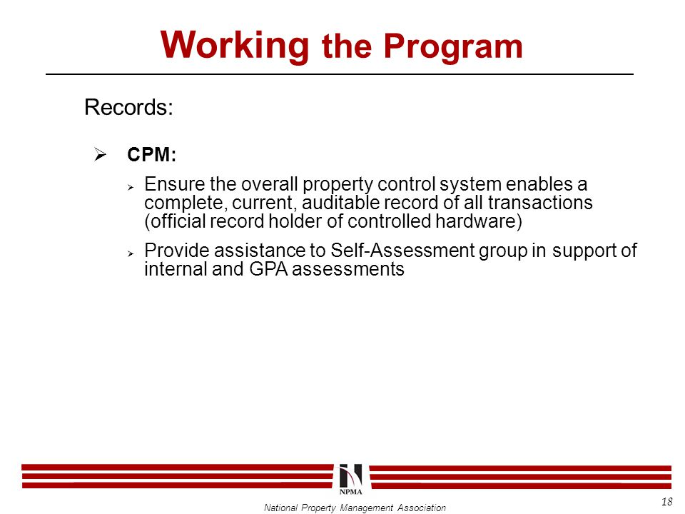 National Property Management Association Working the Program Records:  CPM:  Ensure the overall property control system enables a complete, current, auditable record of all transactions (official record holder of controlled hardware)  Provide assistance to Self-Assessment group in support of internal and GPA assessments 18