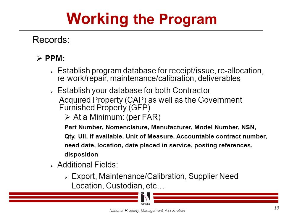 National Property Management Association Working the Program Records:  PPM:  Establish program database for receipt/issue, re-allocation, re-work/repair, maintenance/calibration, deliverables  Establish your database for both Contractor Acquired Property (CAP) as well as the Government Furnished Property (GFP)  At a Minimum: (per FAR) Part Number, Nomenclature, Manufacturer, Model Number, NSN, Qty, UII, if available, Unit of Measure, Accountable contract number, need date, location, date placed in service, posting references, disposition  Additional Fields:  Export, Maintenance/Calibration, Supplier Need Location, Custodian, etc… 19
