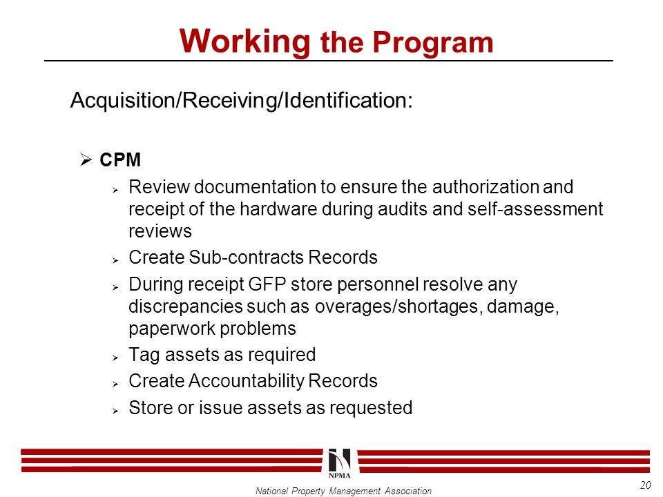 National Property Management Association Acquisition/Receiving/Identification:  CPM  Review documentation to ensure the authorization and receipt of the hardware during audits and self-assessment reviews  Create Sub-contracts Records  During receipt GFP store personnel resolve any discrepancies such as overages/shortages, damage, paperwork problems  Tag assets as required  Create Accountability Records  Store or issue assets as requested Working the Program 20