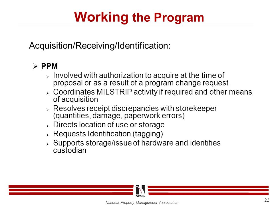 National Property Management Association Acquisition/Receiving/Identification:  PPM  Involved with authorization to acquire at the time of proposal or as a result of a program change request  Coordinates MILSTRIP activity if required and other means of acquisition  Resolves receipt discrepancies with storekeeper (quantities, damage, paperwork errors)  Directs location of use or storage  Requests Identification (tagging)  Supports storage/issue of hardware and identifies custodian Working the Program 21