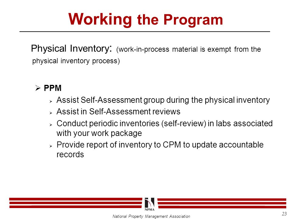 National Property Management Association Working the Program Physical Inventory : (work-in-process material is exempt from the physical inventory process)  PPM  Assist Self-Assessment group during the physical inventory  Assist in Self-Assessment reviews  Conduct periodic inventories (self-review) in labs associated with your work package  Provide report of inventory to CPM to update accountable records 23