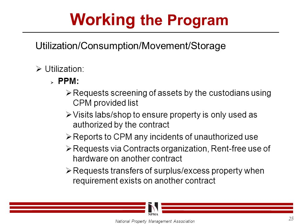 National Property Management Association Working the Program Utilization/Consumption/Movement/Storage  Utilization:  PPM:  Requests screening of assets by the custodians using CPM provided list  Visits labs/shop to ensure property is only used as authorized by the contract  Reports to CPM any incidents of unauthorized use  Requests via Contracts organization, Rent-free use of hardware on another contract  Requests transfers of surplus/excess property when requirement exists on another contract 25