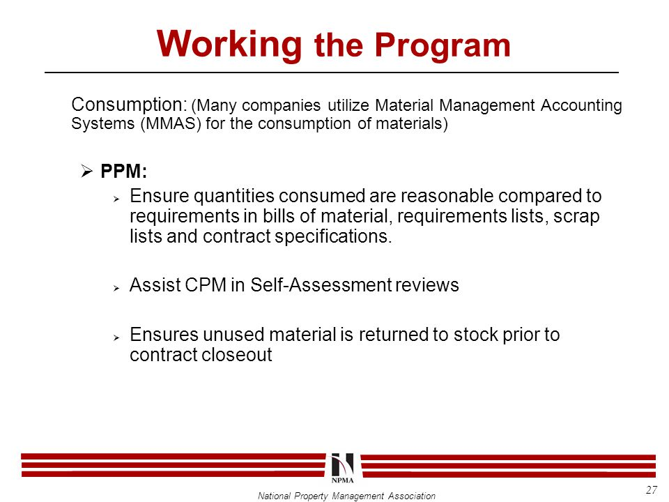 National Property Management Association Working the Program Consumption: (Many companies utilize Material Management Accounting Systems (MMAS) for the consumption of materials)  PPM:  Ensure quantities consumed are reasonable compared to requirements in bills of material, requirements lists, scrap lists and contract specifications.