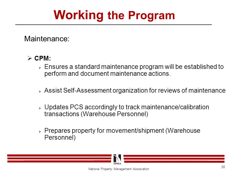 National Property Management Association Working the Program Maintenance:  CPM:  Ensures a standard maintenance program will be established to perform and document maintenance actions.