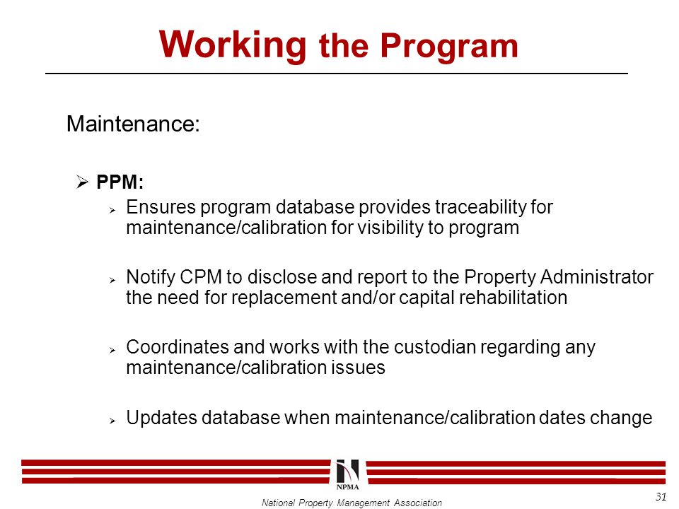 National Property Management Association Working the Program Maintenance:  PPM:  Ensures program database provides traceability for maintenance/calibration for visibility to program  Notify CPM to disclose and report to the Property Administrator the need for replacement and/or capital rehabilitation  Coordinates and works with the custodian regarding any maintenance/calibration issues  Updates database when maintenance/calibration dates change 31