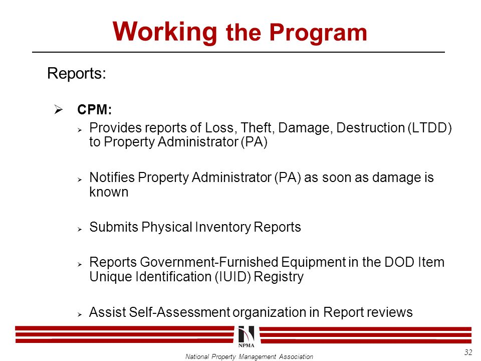 National Property Management Association Working the Program Reports:  CPM:  Provides reports of Loss, Theft, Damage, Destruction (LTDD) to Property Administrator (PA)  Notifies Property Administrator (PA) as soon as damage is known  Submits Physical Inventory Reports  Reports Government-Furnished Equipment in the DOD Item Unique Identification (IUID) Registry  Assist Self-Assessment organization in Report reviews 32