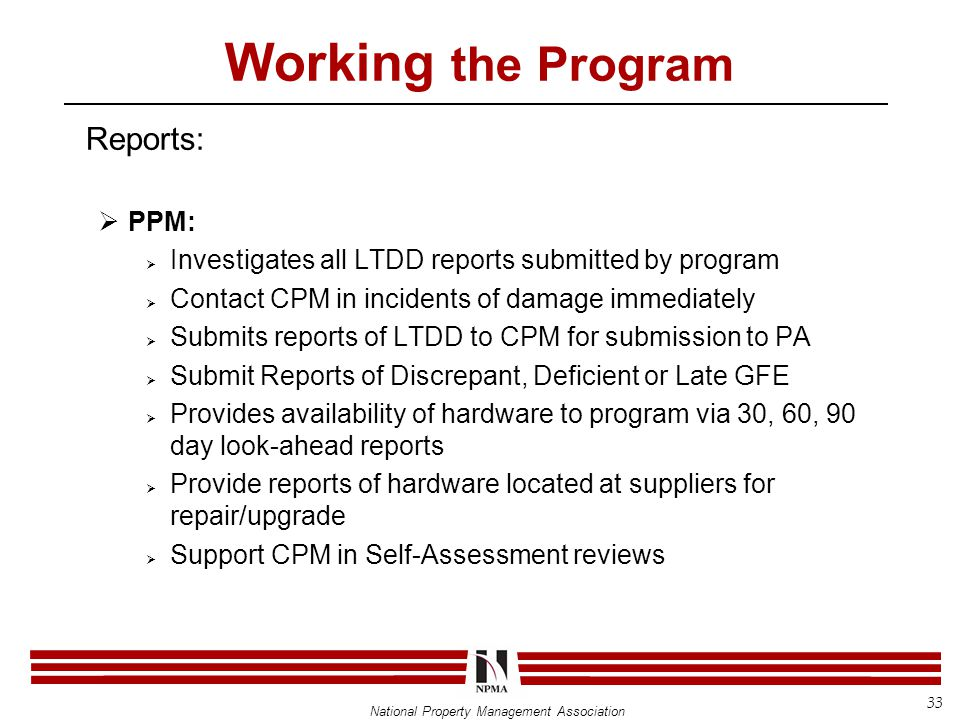 National Property Management Association Working the Program Reports:  PPM:  Investigates all LTDD reports submitted by program  Contact CPM in incidents of damage immediately  Submits reports of LTDD to CPM for submission to PA  Submit Reports of Discrepant, Deficient or Late GFE  Provides availability of hardware to program via 30, 60, 90 day look-ahead reports  Provide reports of hardware located at suppliers for repair/upgrade  Support CPM in Self-Assessment reviews 33