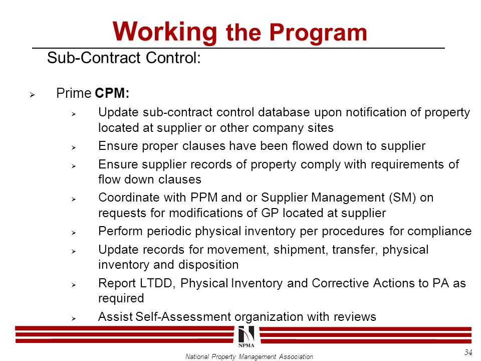 National Property Management Association Working the Program Sub-Contract Control:  Prime CPM:  Update sub-contract control database upon notification of property located at supplier or other company sites  Ensure proper clauses have been flowed down to supplier  Ensure supplier records of property comply with requirements of flow down clauses  Coordinate with PPM and or Supplier Management (SM) on requests for modifications of GP located at supplier  Perform periodic physical inventory per procedures for compliance  Update records for movement, shipment, transfer, physical inventory and disposition  Report LTDD, Physical Inventory and Corrective Actions to PA as required  Assist Self-Assessment organization with reviews 34