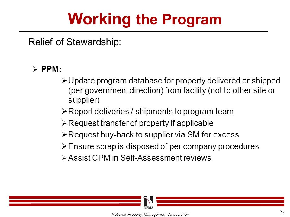 National Property Management Association Working the Program Relief of Stewardship:  PPM:  Update program database for property delivered or shipped (per government direction) from facility (not to other site or supplier)  Report deliveries / shipments to program team  Request transfer of property if applicable  Request buy-back to supplier via SM for excess  Ensure scrap is disposed of per company procedures  Assist CPM in Self-Assessment reviews 37