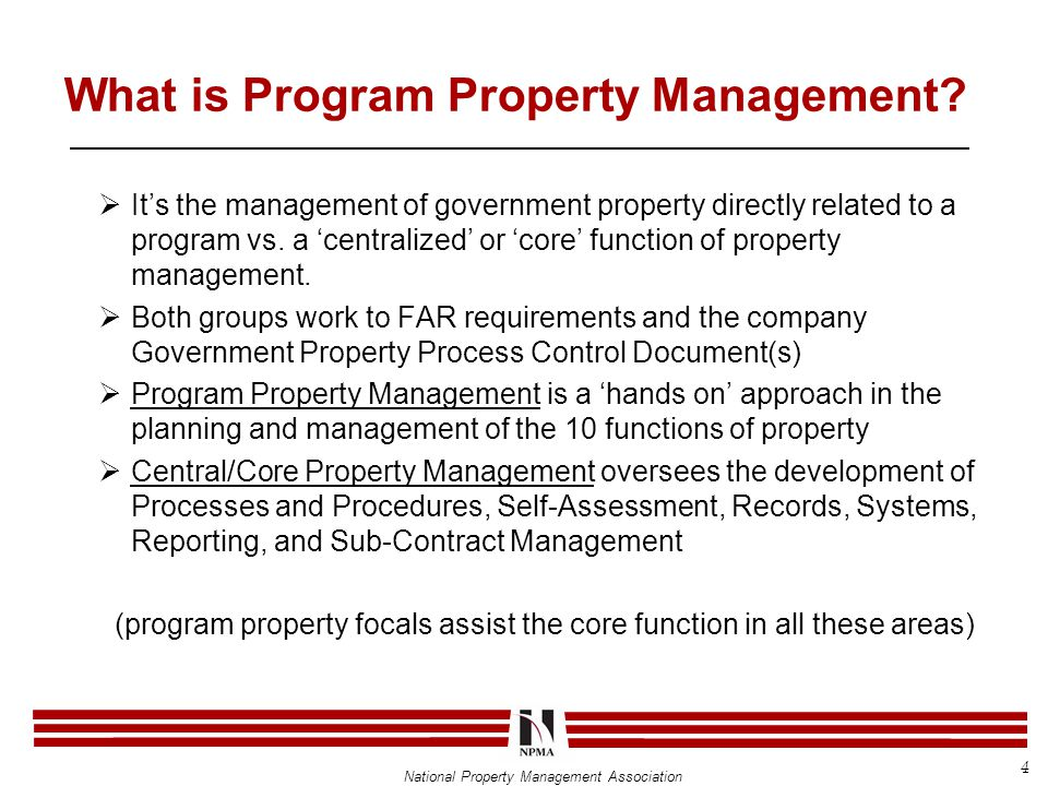 National Property Management Association Working the Program Sub-Contract Control:  PPM:  Update program database with government property located at supplier  Update database for completed movement, physical inventory and utilization/disposition activity  Coordinate with CPM and or Supplier Management (SM) on requests for modifications of GP located at supplier  Report LTDD to CPM  Investigate reports of LTDD with SM and CPM  Assist CPM in Self-Assessment reviews 35