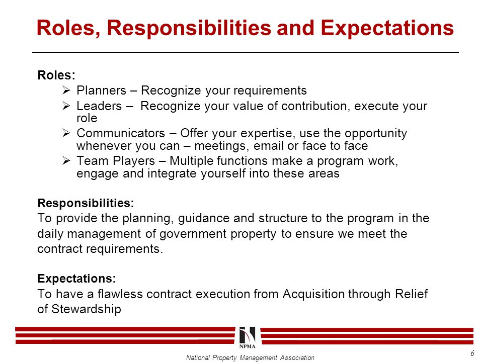National Property Management Association Roles, Responsibilities and Expectations Roles:  Planners – Recognize your requirements  Leaders – Recognize your value of contribution, execute your role  Communicators – Offer your expertise, use the opportunity whenever you can – meetings, email or face to face  Team Players – Multiple functions make a program work, engage and integrate yourself into these areas Responsibilities: To provide the planning, guidance and structure to the program in the daily management of government property to ensure we meet the contract requirements.