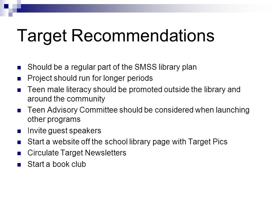 Target Recommendations Should be a regular part of the SMSS library plan Project should run for longer periods Teen male literacy should be promoted outside the library and around the community Teen Advisory Committee should be considered when launching other programs Invite guest speakers Start a website off the school library page with Target Pics Circulate Target Newsletters Start a book club