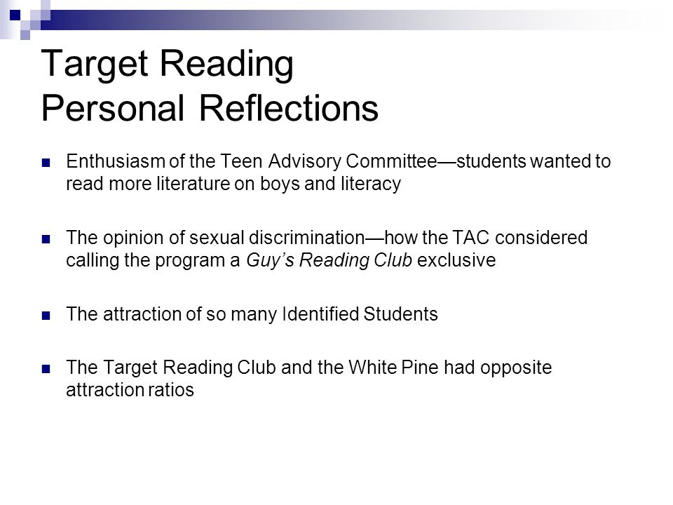Target Reading Personal Reflections Enthusiasm of the Teen Advisory Committee—students wanted to read more literature on boys and literacy The opinion of sexual discrimination—how the TAC considered calling the program a Guy's Reading Club exclusive The attraction of so many Identified Students The Target Reading Club and the White Pine had opposite attraction ratios
