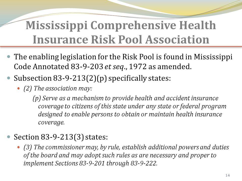 Mississippi Comprehensive Health Insurance Risk Pool Association The enabling legislation for the Risk Pool is found in Mississippi Code Annotated 83-9-203 et seq., 1972 as amended.
