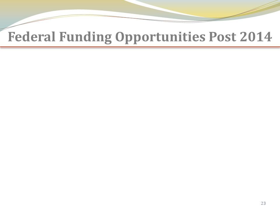 Federal Funding Opportunities Post 2014 23