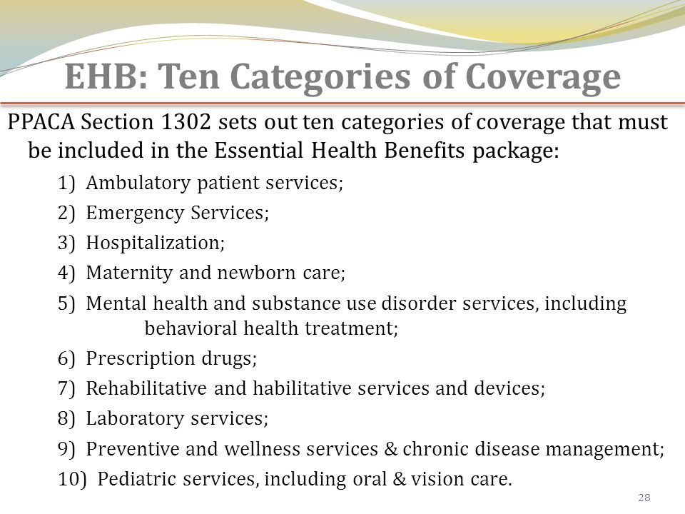 EHB: Ten Categories of Coverage PPACA Section 1302 sets out ten categories of coverage that must be included in the Essential Health Benefits package: 1) Ambulatory patient services; 2) Emergency Services; 3) Hospitalization; 4) Maternity and newborn care; 5) Mental health and substance use disorder services, including behavioral health treatment; 6) Prescription drugs; 7) Rehabilitative and habilitative services and devices; 8) Laboratory services; 9) Preventive and wellness services & chronic disease management; 10) Pediatric services, including oral & vision care.