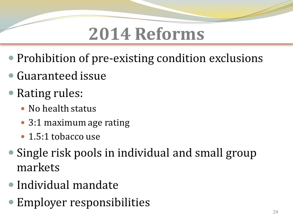 2014 Reforms Prohibition of pre-existing condition exclusions Guaranteed issue Rating rules: No health status 3:1 maximum age rating 1.5:1 tobacco use Single risk pools in individual and small group markets Individual mandate Employer responsibilities 29