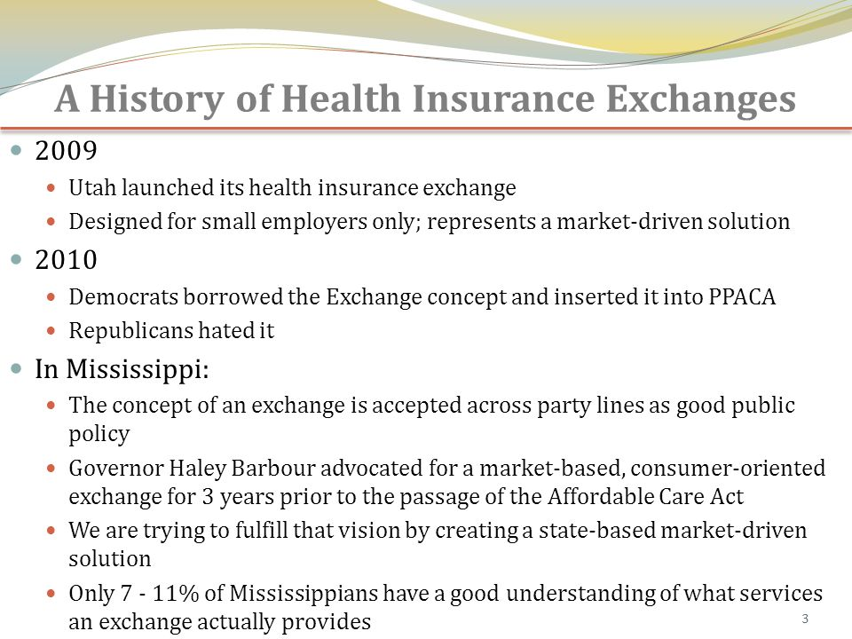 A History of Health Insurance Exchanges 2009 Utah launched its health insurance exchange Designed for small employers only; represents a market-driven solution 2010 Democrats borrowed the Exchange concept and inserted it into PPACA Republicans hated it In Mississippi: The concept of an exchange is accepted across party lines as good public policy Governor Haley Barbour advocated for a market-based, consumer-oriented exchange for 3 years prior to the passage of the Affordable Care Act We are trying to fulfill that vision by creating a state-based market-driven solution Only 7 - 11% of Mississippians have a good understanding of what services an exchange actually provides 3