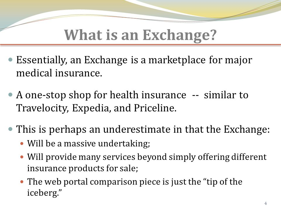 What is an Exchange. Essentially, an Exchange is a marketplace for major medical insurance.