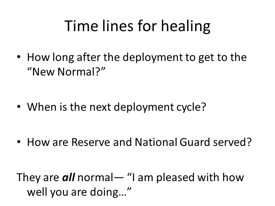 Time lines for healing How long after the deployment to get to the New Normal When is the next deployment cycle.