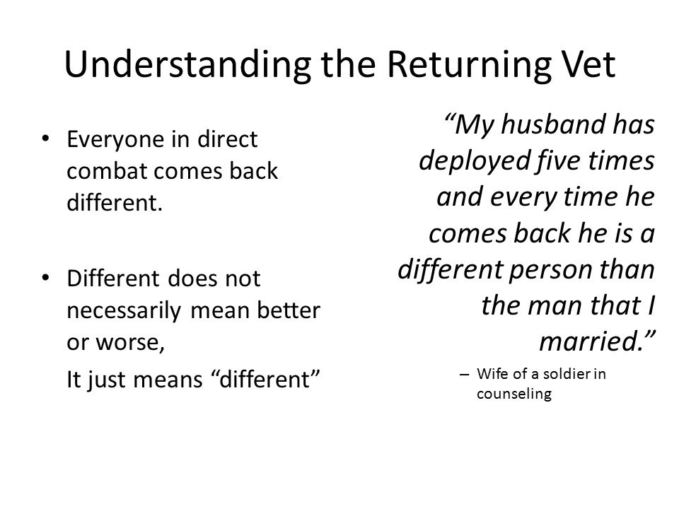 Understanding the Returning Vet Everyone in direct combat comes back different.