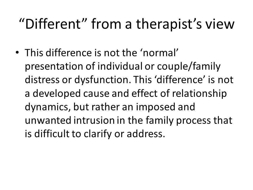 Different from a therapist's view This difference is not the 'normal' presentation of individual or couple/family distress or dysfunction.