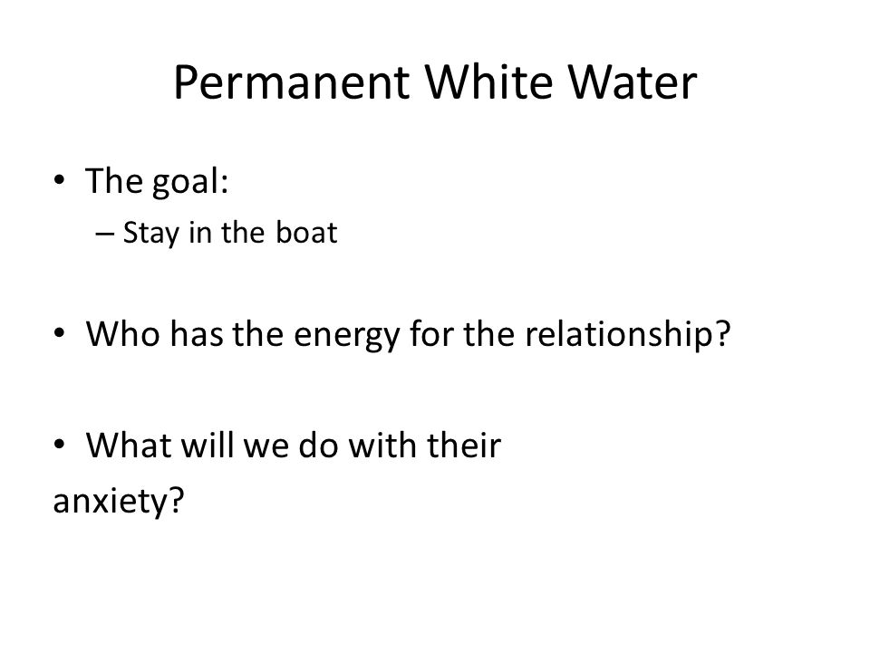 Permanent White Water The goal: – Stay in the boat Who has the energy for the relationship.