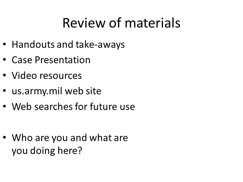 Review of materials Handouts and take-aways Case Presentation Video resources us.army.mil web site Web searches for future use Who are you and what are you doing here