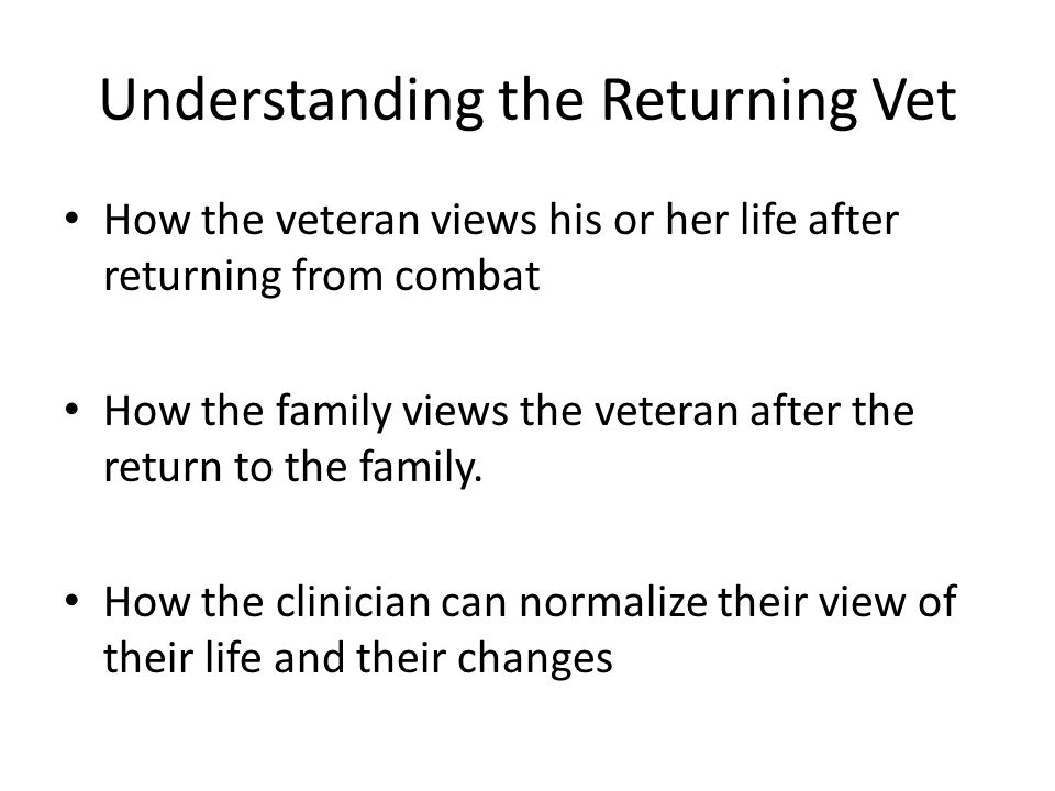 Understanding the Returning Vet How the veteran views his or her life after returning from combat How the family views the veteran after the return to the family.