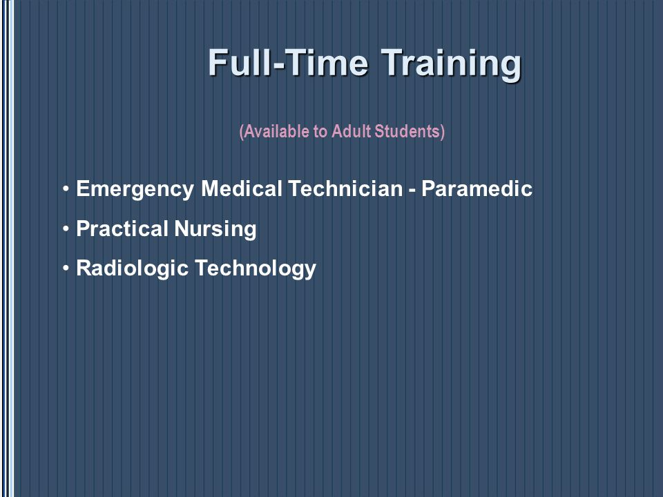 Emergency Medical Technician - Paramedic Practical Nursing Radiologic Technology (Available to Adult Students) Full-TimeTraining Full-Time Training
