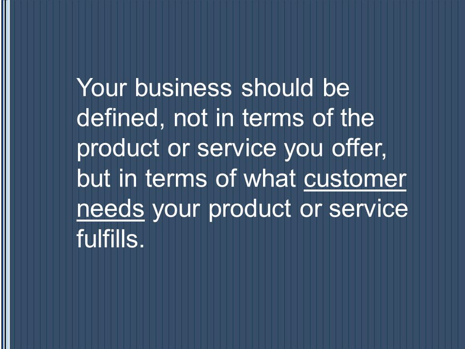 Your business should be defined, not in terms of the product or service you offer, but in terms of what customer needs your product or service fulfill