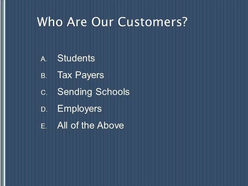 Who Are Our Customers? A. Students B. Tax Payers C. Sending Schools D. Employers E. All of the Above