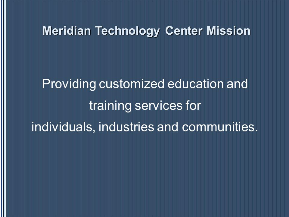 Meridian Technology Center Mission Providing customized education and training services for individuals, industries and communities.