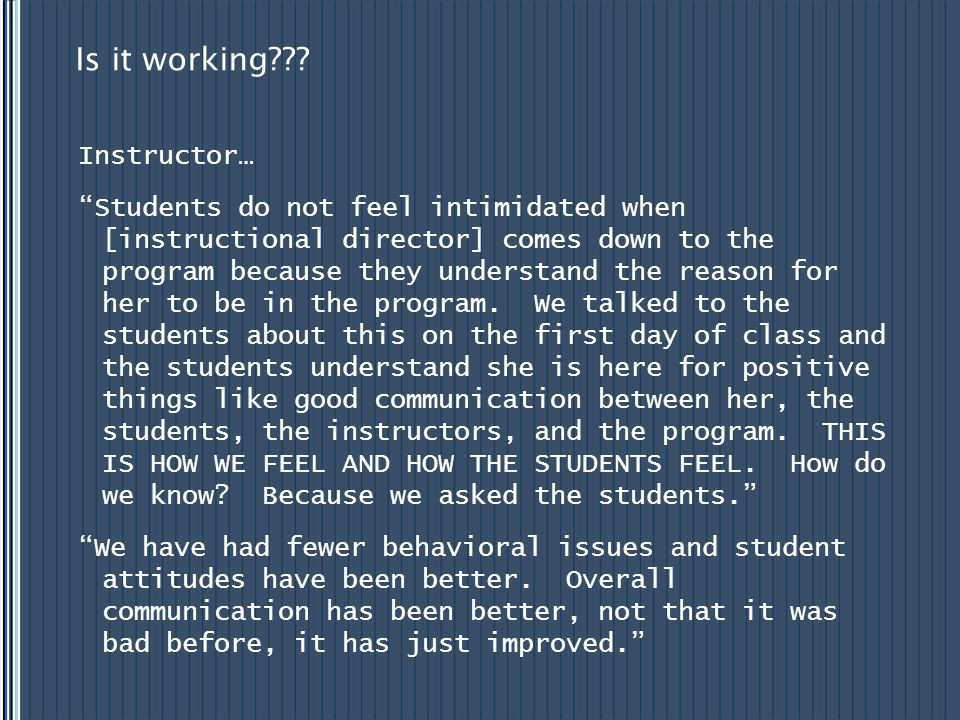 "Is it working??? Instructor… ""Students do not feel intimidated when [instructional director] comes down to the program because they understand the rea"