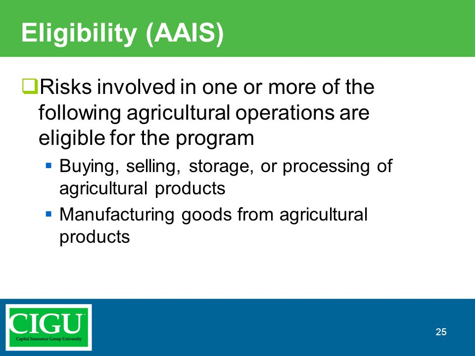 Eligibility (AAIS)  Risks involved in one or more of the following agricultural operations are eligible for the program  Buying, selling, storage, o