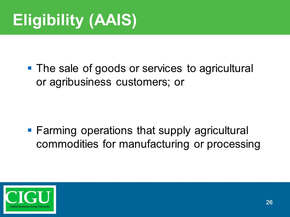Eligibility (AAIS)  The sale of goods or services to agricultural or agribusiness customers; or  Farming operations that supply agricultural commodi