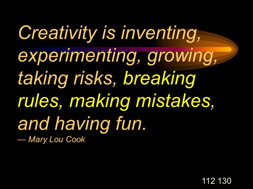 112 130 Creativity is inventing, experimenting, growing, taking risks, breaking rules, making mistakes, and having fun.