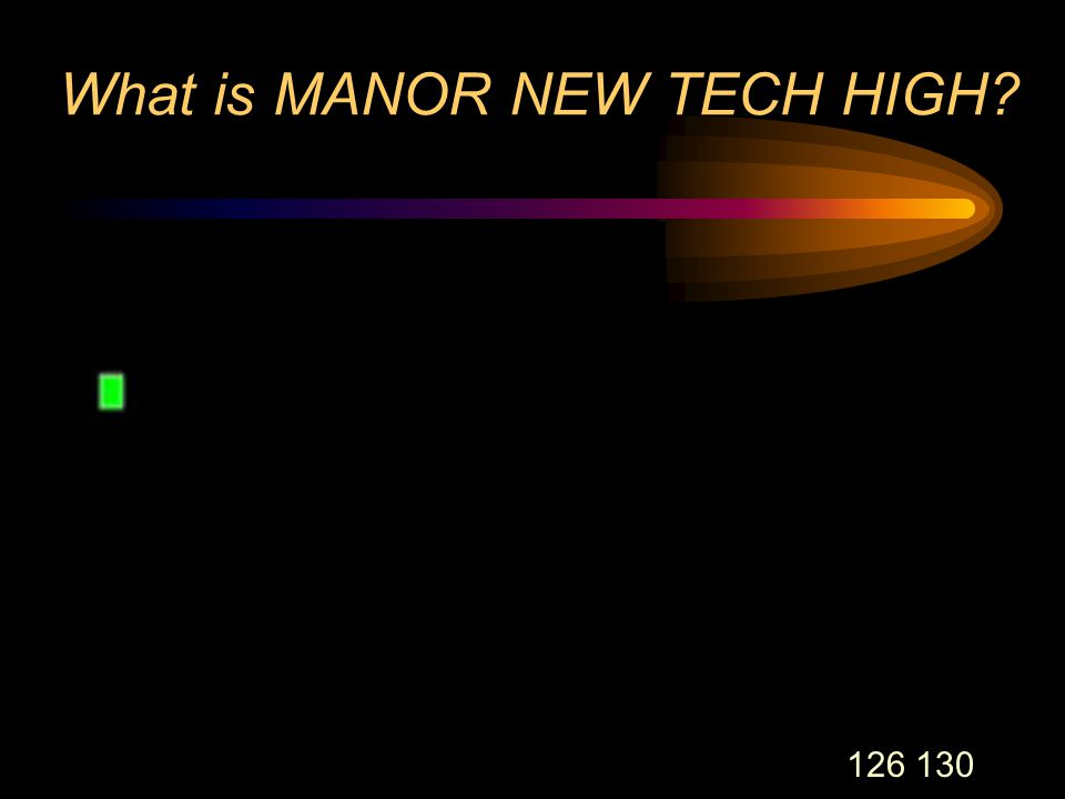 126 130 What is MANOR NEW TECH HIGH