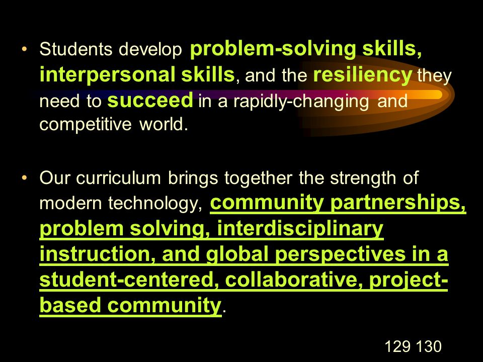 129 130 Students develop problem-solving skills, interpersonal skills, and the resiliency they need to succeed in a rapidly-changing and competitive world.