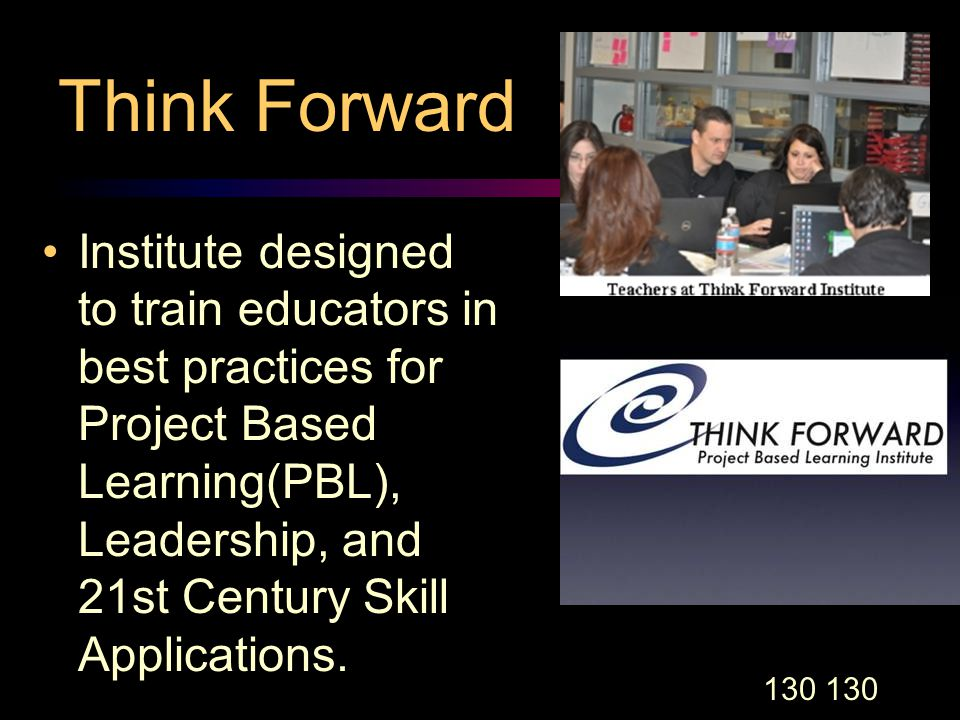 130 Think Forward Institute designed to train educators in best practices for Project Based Learning(PBL), Leadership, and 21st Century Skill Applications.