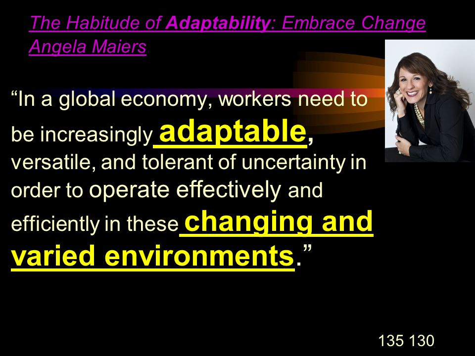 135 130 The Habitude of Adaptability: Embrace Change Angela Maiers In a global economy, workers need to be increasingly adaptable, versatile, and tolerant of uncertainty in order to operate effectively and efficiently in these changing and varied environments.