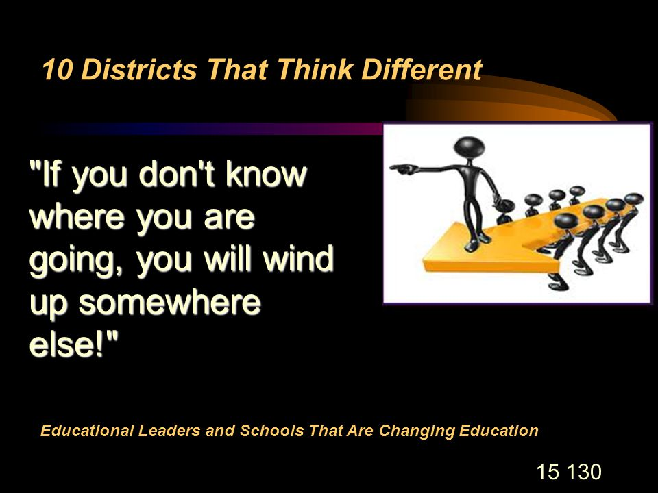 15 130 10 Districts That Think Different Educational Leaders and Schools That Are Changing Education If you don t know where you are going, you will wind up somewhere else!