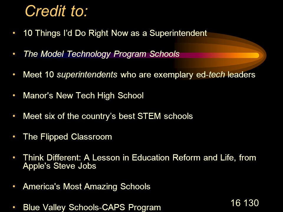 16 130 Credit to: 10 Things I'd Do Right Now as a Superintendent The Model Technology Program Schools Meet 10 superintendents who are exemplary ed-tech leaders Manor s New Tech High School Meet six of the country's best STEM schools The Flipped Classroom Think Different: A Lesson in Education Reform and Life, from Apple s Steve Jobs America s Most Amazing Schools Blue Valley Schools-CAPS Program