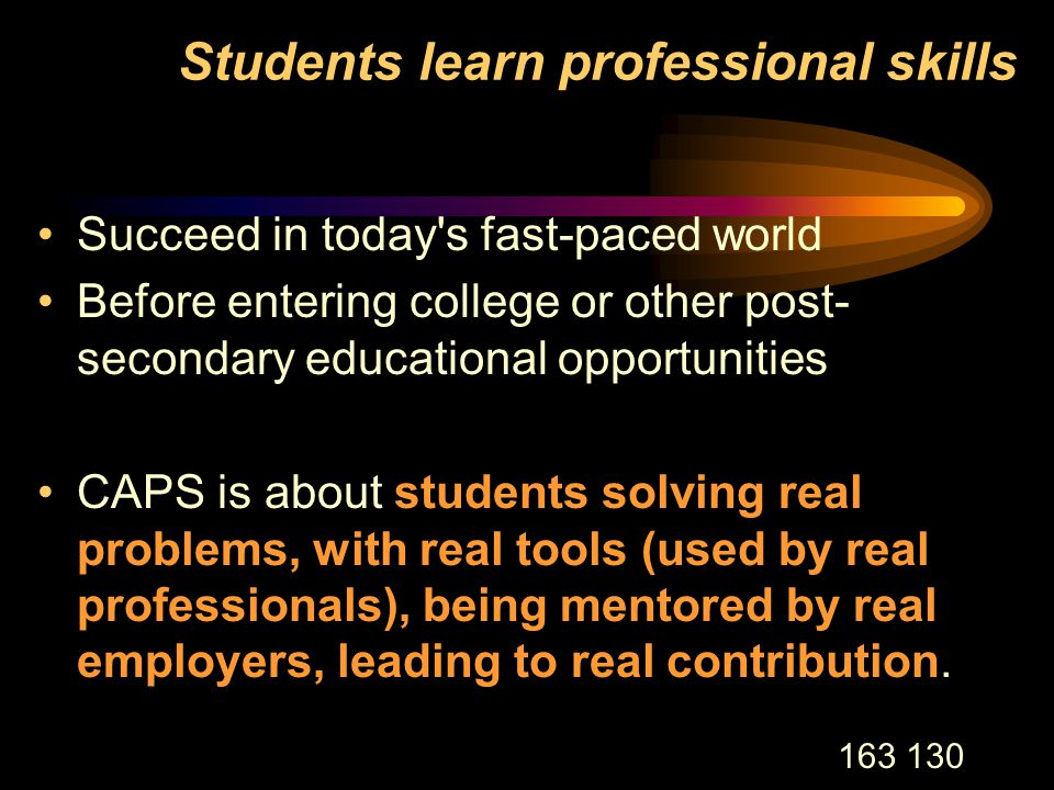 163 130 Students learn professional skills Succeed in today s fast-paced world Before entering college or other post- secondary educational opportunities CAPS is about students solving real problems, with real tools (used by real professionals), being mentored by real employers, leading to real contribution.