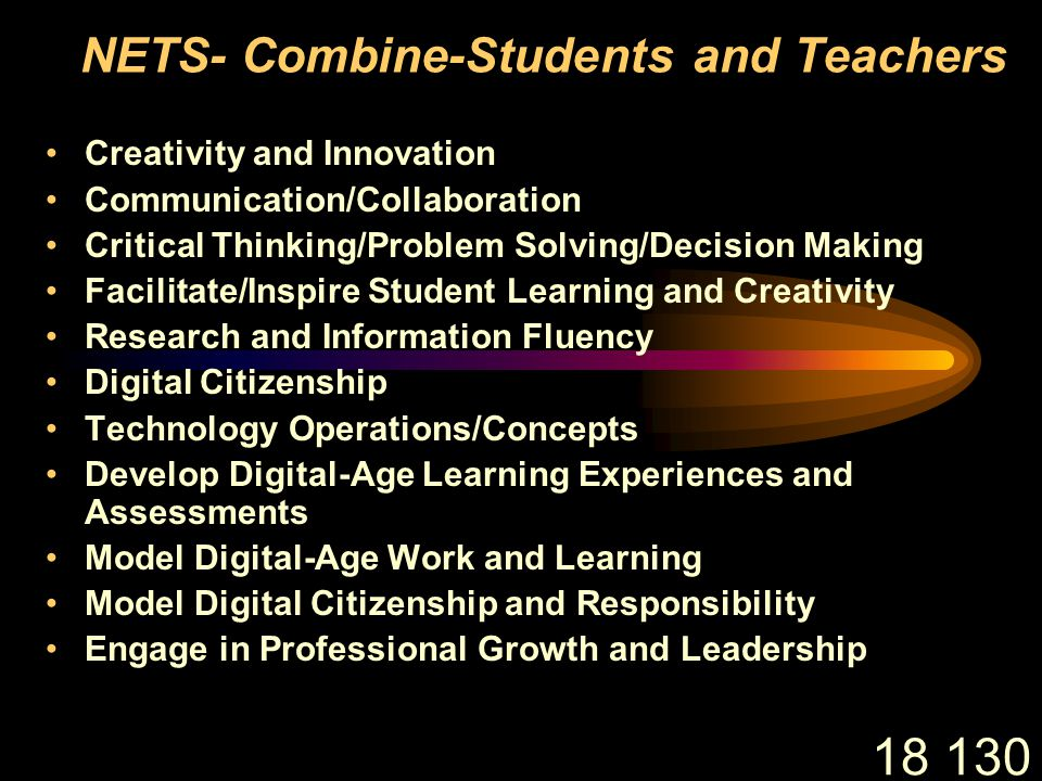18 130 NETS- Combine-Students and Teachers Creativity and Innovation Communication/Collaboration Critical Thinking/Problem Solving/Decision Making Facilitate/Inspire Student Learning and Creativity Research and Information Fluency Digital Citizenship Technology Operations/Concepts Develop Digital-Age Learning Experiences and Assessments Model Digital-Age Work and Learning Model Digital Citizenship and Responsibility Engage in Professional Growth and Leadership