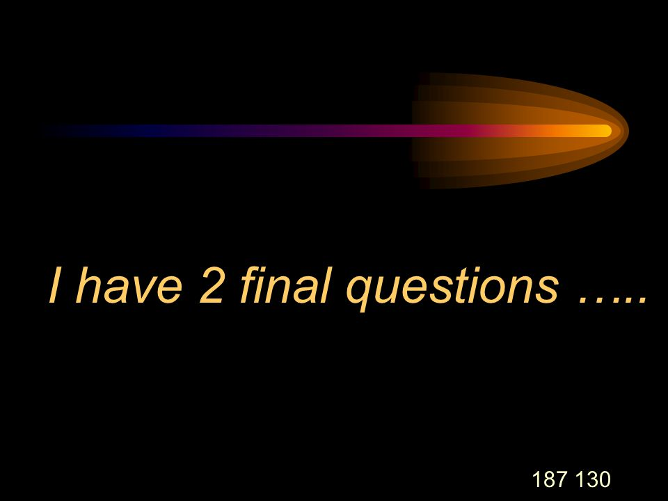 187 130 I have 2 final questions …..