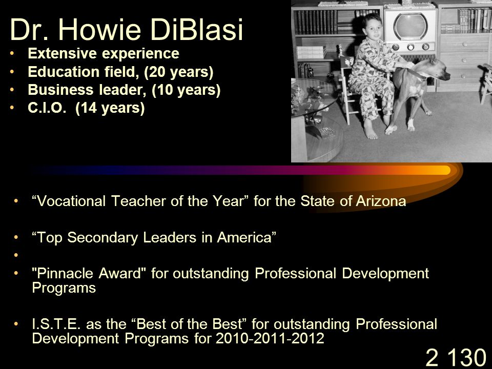 "2 130 Dr. Howie DiBlasi Extensive experience Education field, (20 years) Business leader, (10 years) C.I.O. (14 years) ""Vocational Teacher of the Year"