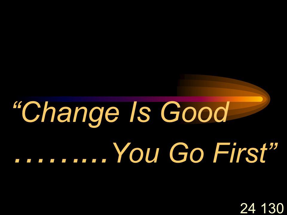 24 130 Change Is Good ……... You Go First
